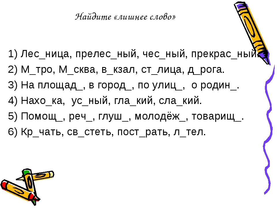 Найдите «лишнее слово» 1) Лес_ница, прелес_ный, чес_ный, прекрас_ный. 2) М_тр...