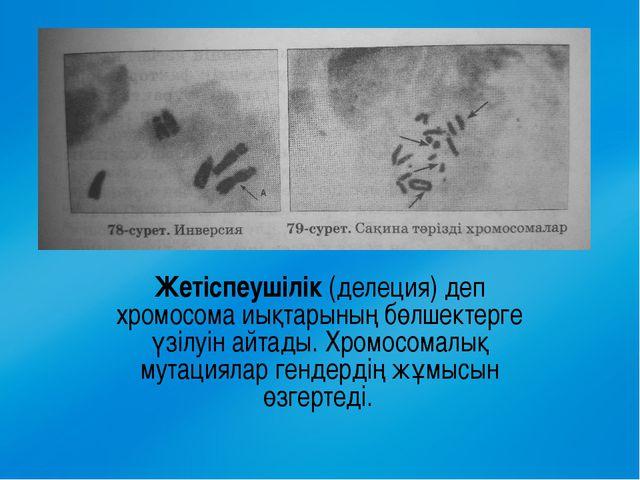 Жетіспеушілік (делеция) деп хромосома иықтарының бөлшектерге үзілуін айтады....