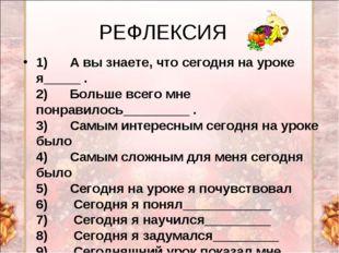 РЕФЛЕКСИЯ 1) А вы знаете, что сегодня на уроке я_____ . 2) Больше в