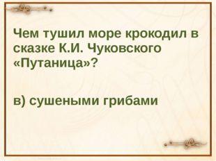 Чем тушил море крокодил в сказке К.И. Чуковского «Путаница»? в) сушеными гри