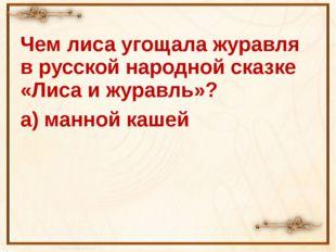Чем лиса угощала журавля в русской народной сказке «Лиса и журавль»? а) манно