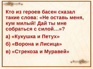 Кто из героев басен сказал такие слова: «Не оставь меня, кум милый! Дай ты м
