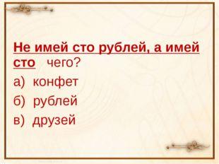 Не имей сто рублей, а имей сто чего? а) конфет б) рублей в) друзей