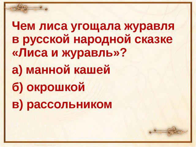 Чем лиса угощала журавля в русской народной сказке «Лиса и журавль»? а) манно...