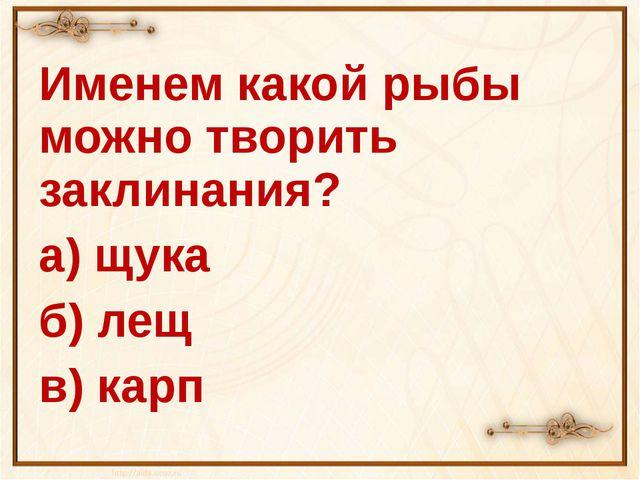 Именем какой рыбы можно творить заклинания? а) щука б) лещ в) карп