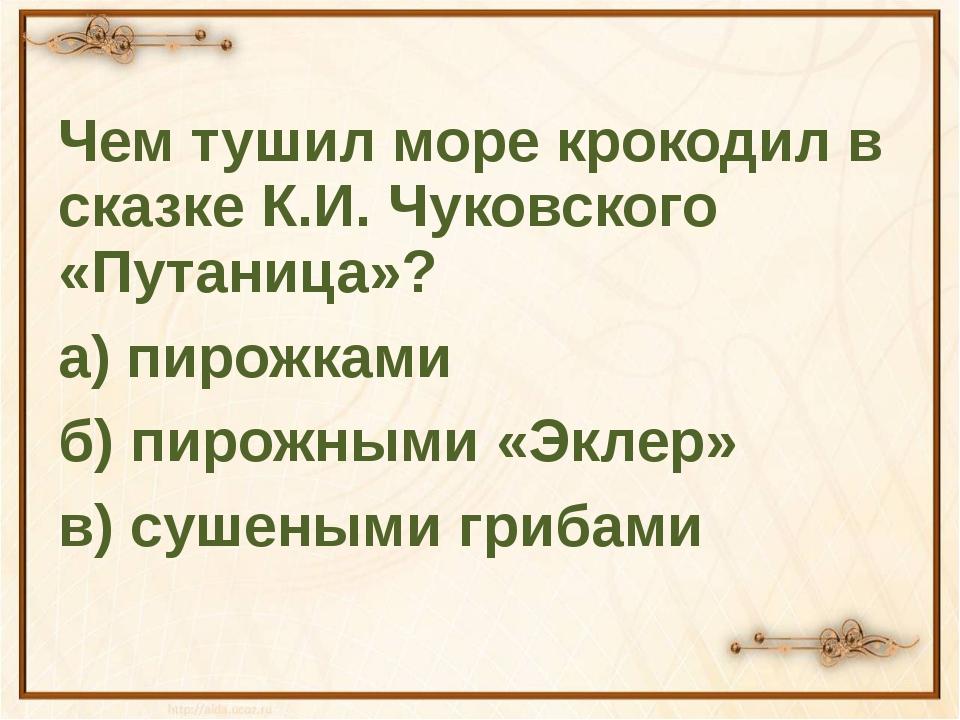 Чем тушил море крокодил в сказке К.И. Чуковского «Путаница»? а) пирожками б)...