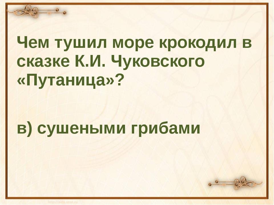 Чем тушил море крокодил в сказке К.И. Чуковского «Путаница»? в) сушеными гри...