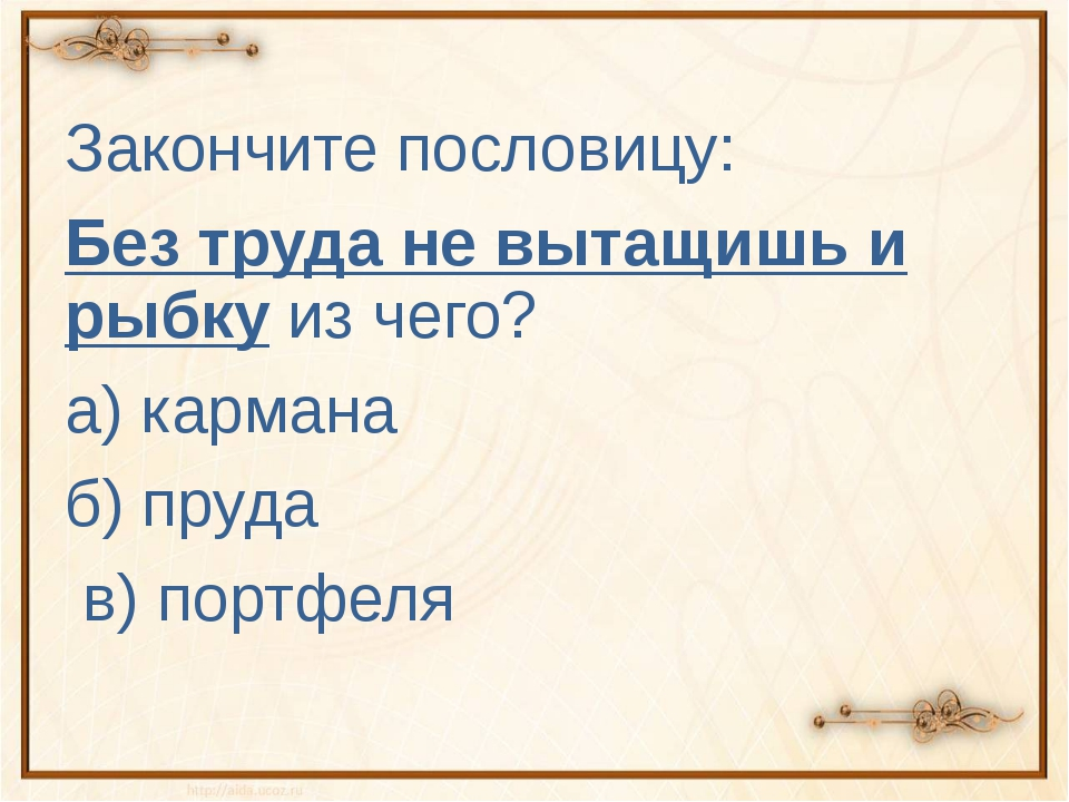 Закончите пословицу: Без труда не вытащишь и рыбку из чего? а) кармана б) пру...