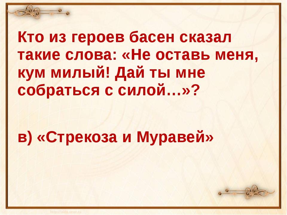 Кто из героев басен сказал такие слова: «Не оставь меня, кум милый! Дай ты м...