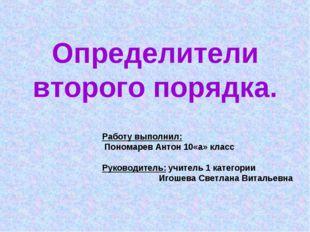 Определители второго порядка. Работу выполнил: Пономарев Антон 10«а» класс Ру