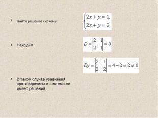 Найти решение системы Находим В таком случае уравнения противоречивы и систем