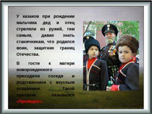 У казаков при рождении мальчика дед и отец стреляли из ружей, тем самым, дава