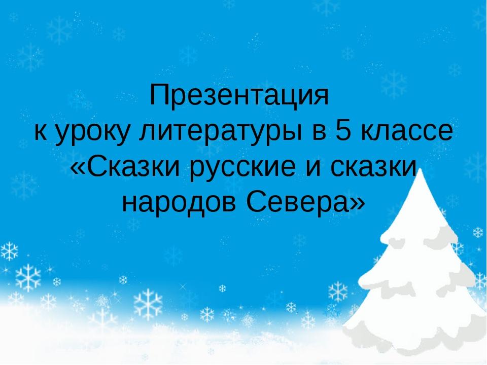 Презентация к уроку литературы в 5 классе «Сказки русские и сказки народов Се...