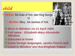 child Father: the Duke of York ,later King George VI Mother: Mary , the duche