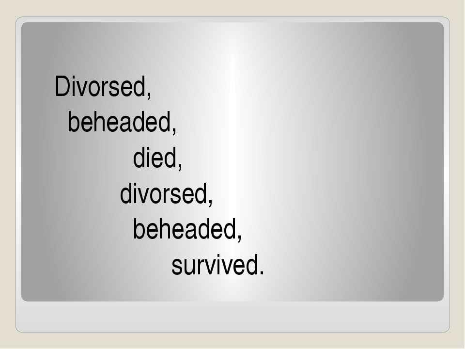 Divorsed, beheaded, died, divorsed, beheaded, survived.