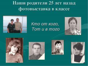 Наши родители 25 лет назад фотовыставка в классе Кто от кого, Тот и в того