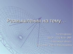 Размышления на тему… Учителя физики МБОУ «СОШ №16» ЭМР Саратовской области Бо
