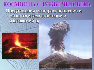 Предсказания месторасположения и мощности землетрясений и извержений вулканов.