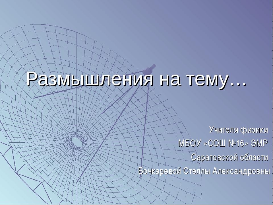 Размышления на тему… Учителя физики МБОУ «СОШ №16» ЭМР Саратовской области Бо...