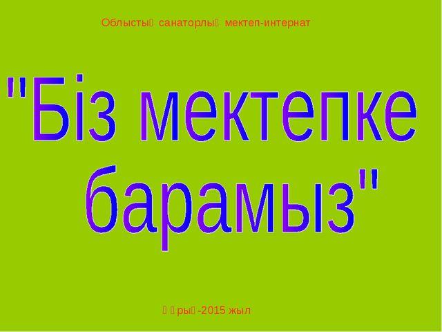 Облыстық санаторлық мектеп-интернат Құрық-2015 жыл