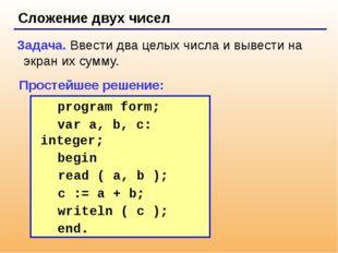 Сложение двух чисел Задача. Ввести два целых числа и вывести на экран их сум