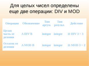 Для целых чисел определены еще две операции: DIV и MOD Операция Обозначение Т