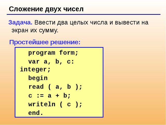 Сложение двух чисел Задача. Ввести два целых числа и вывести на экран их сум...