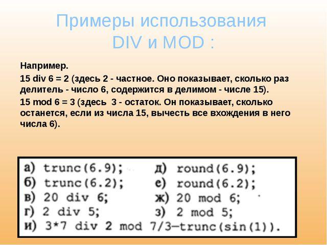 Примеры использования DIV и MOD : Например. 15 div 6 = 2 (здесь 2 - частное....