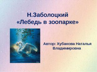 Н.Заболоцкий «Лебедь в зоопарке» Автор: Хубанова Наталья Владимировна