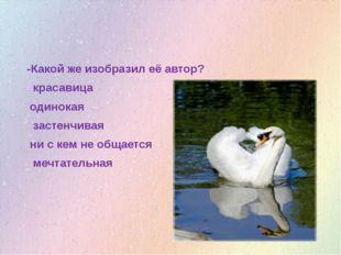 -Какой же изобразил её автор? красавица одинокая застенчивая ни с кем не общ