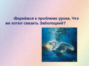 -Вернёмся к проблеме урока. Что же хотел сказать Заболоцкий?