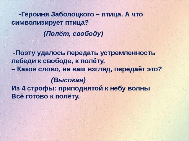 -Героиня Заболоцкого – птица. А что символизирует птица? (Полёт, свободу) -...