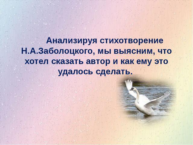 Анализируя стихотворение Н.А.Заболоцкого, мы выясним, что хотел сказать авто...