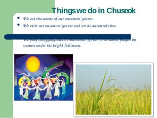 Things we do in Chuseok We cut the weeds of our ancestors' graves. We visit