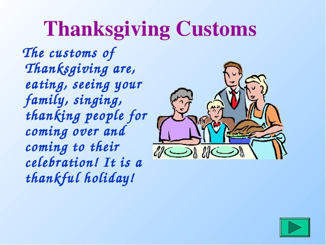 Thanksgiving Customs The customs of Thanksgiving are, eating, seeing your fam...