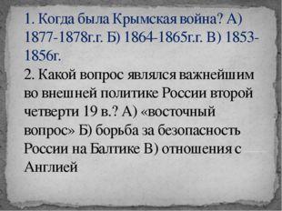 1. Когда была Крымская война? А) 1877-1878г.г. Б) 1864-1865г.г. В) 1853-1856г