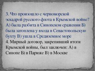 3. Что произошло с черноморской эскадройрусского флота в Крымской войне? А)