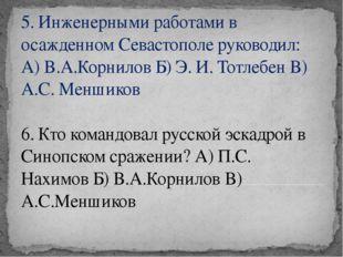 5. Инженерными работами в осажденном Севастополе руководил: А) В.А.Корнилов Б