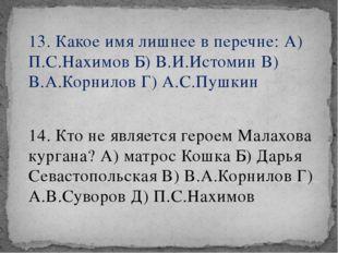 13. Какое имя лишнее в перечне: А) П.С.Нахимов Б) В.И.Истомин В) В.А.Корнилов
