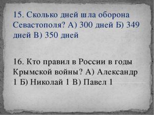 15. Сколько дней шла оборона Севастополя? А) 300 дней Б) 349 дней В) 350 дней