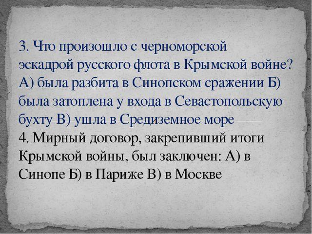 3. Что произошло с черноморской эскадройрусского флота в Крымской войне? А)...
