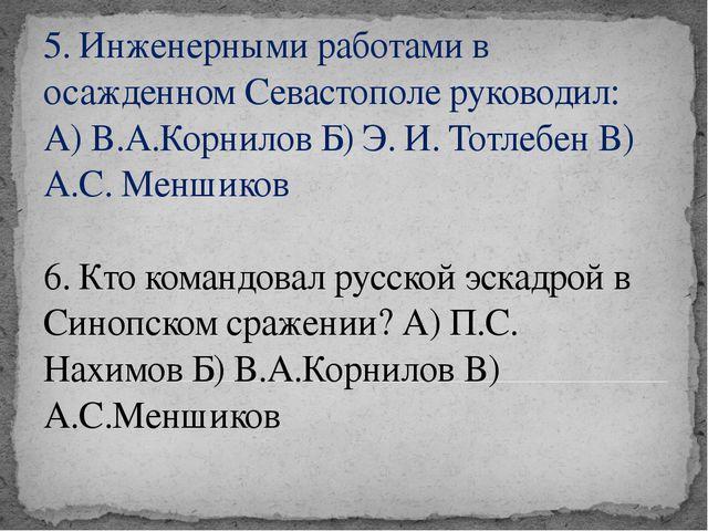 5. Инженерными работами в осажденном Севастополе руководил: А) В.А.Корнилов Б...