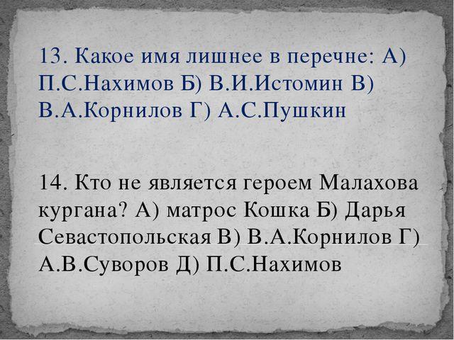13. Какое имя лишнее в перечне: А) П.С.Нахимов Б) В.И.Истомин В) В.А.Корнилов...