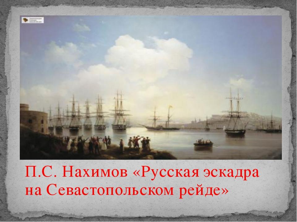 П.С. Нахимов «Русская эскадра на Севастопольском рейде»