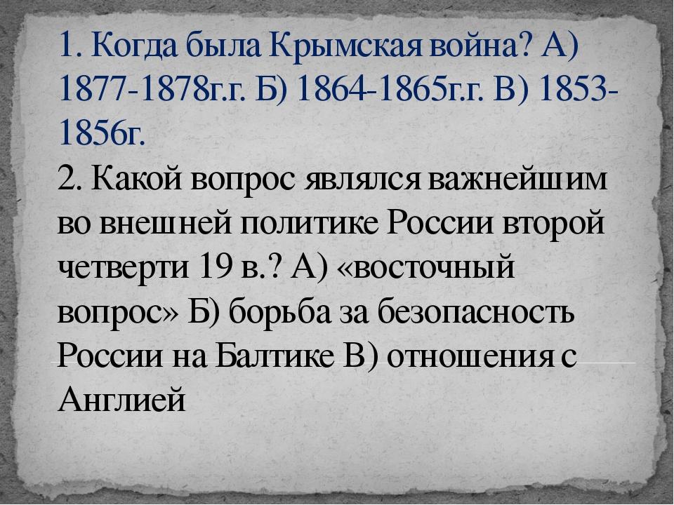 1. Когда была Крымская война? А) 1877-1878г.г. Б) 1864-1865г.г. В) 1853-1856г...