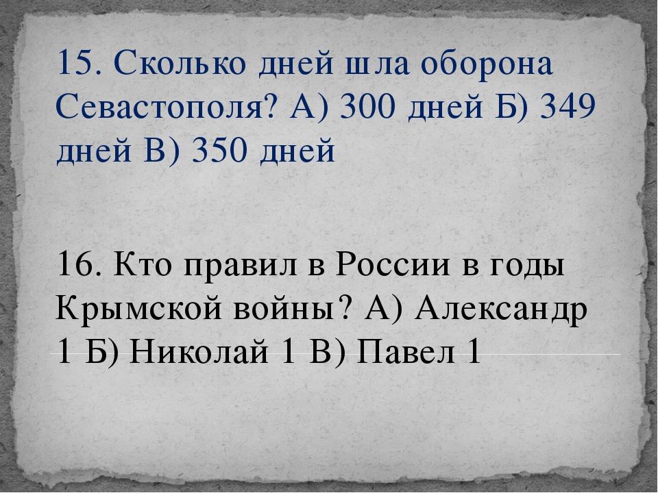 15. Сколько дней шла оборона Севастополя? А) 300 дней Б) 349 дней В) 350 дней...