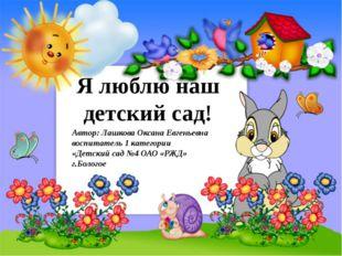Я люблю наш детский сад! Автор: Лашкова Оксана Евгеньевна воспитатель 1 кате