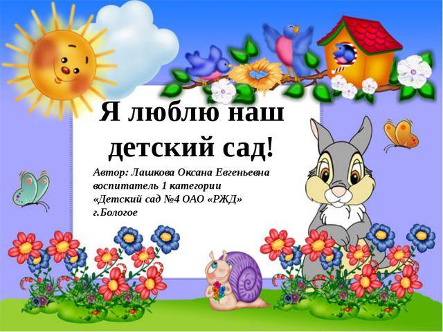Я люблю наш детский сад! Автор: Лашкова Оксана Евгеньевна воспитатель 1 кате...