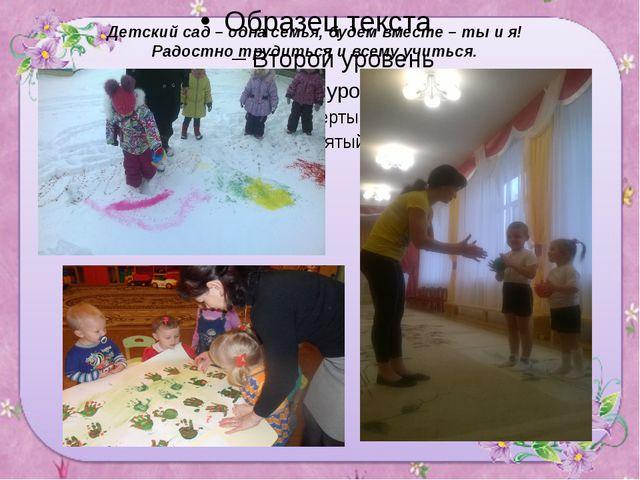 Детский сад – одна семья, будем вместе – ты и я! Радостно трудиться и всему...