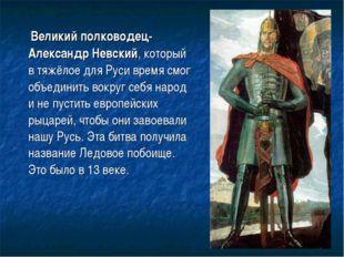 Великий полководец-Александр Невский, который в тяжёлое для Руси время смог